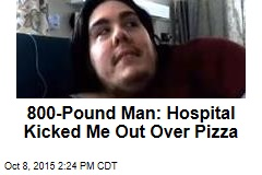 800-Pound Man: Hospital Kicked Me Out Over Pizza