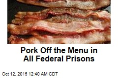 Pork Off the Menu in All Federal Prisons
