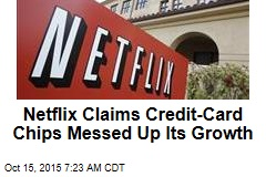 Netflix Claims Credit-Card Chips Messed Up Its Growth
