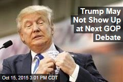 Trump May Not Show Up at Next GOP Debate