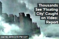 Thousands See 'Floating City' Caught on Video: Report