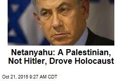 Netanyahu: A Palestinian, Not Hitler, Drove Holocaust