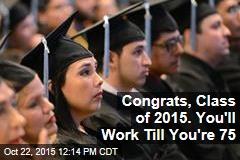 Congrats, Class of 2015. You'll Work Til You're 75
