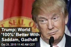 Trump: World '100%' Better With Saddam, Gadhafi