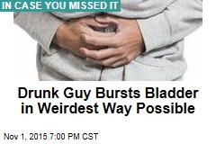 Drunk Guy Bursts Bladder in Weirdest Way Possible