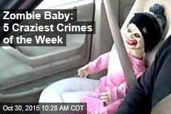 Zombie Baby: 5 Craziest Crimes of the Week