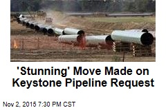 'Stunning' Move Made on Keystone Pipeline Request