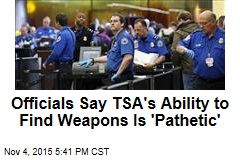 Officials Say TSA's Ability to Find Weapons Is 'Pathetic'