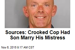 Sources: Crooked Cop Had Son Marry His Mistress