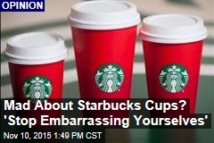 Mad About Starbucks Cups? 'Stop Embarrassing Yourselves'