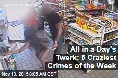 All in a Day's Twerk: 5 Craziest Crimes of the Week