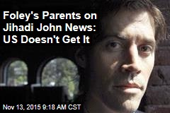 Foley's Parents on Jihadi John News: US Doesn't Get It