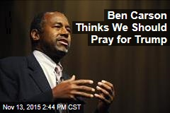 Ben Carson Thinks We Should Pray for Trump