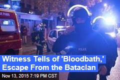 Witness Tells of 'Bloodbath,' Escape From the Bataclan