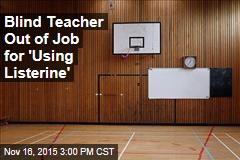 Blind Teacher Out of Job for 'Using Listerine'