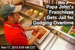 Papa John's Franchisee Gets Jail for Dodging Overtime