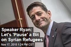 Speaker Ryan: Let's 'Pause' a Bit on Syrian Refugees