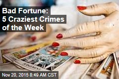 Bad Fortune: 5 Craziest Crimes of the Week