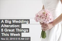 A Big Wedding Alteration: 5 Great Things This Week