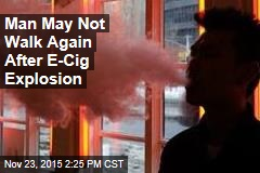 Man May Not Walk Again After E-Cig Explosion