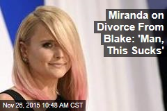 Miranda on Divorce From Blake: 'Man, This Sucks'