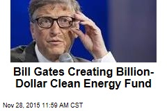 Bill Gates Creating Billion- Dollar Clean Energy Fund