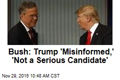 Bush: Trump 'Misinformed,' 'Not a Serious Candidate'