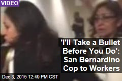 'I'll Take a Bullet Before You Do': San Bernardino Cop to Workers