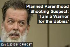Planned Parenthood Shooting Suspect: 'I am a Warrior for the Babies'