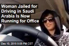 Woman Jailed for Driving in Saudi Arabia Is Now Running for Office