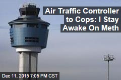 Air Traffic Controller to Cops: I Stay Awake On Meth