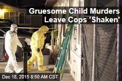 Gruesome Child Murders Leave Cops 'Shaken'