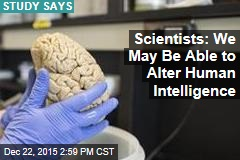 Scientists: We May Be Able to Alter Human Intelligence