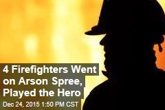 4 Firefighters Went on Arson Spree, Played the Hero