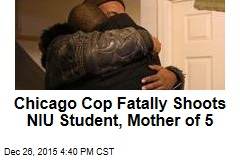 Chicago Cop Fatally Shoots NIU Student, Mother of 5