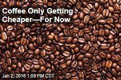 Coffee Only Getting Cheaper—For Now