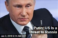 Putin: US Is a Threat to Russia