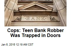 Cops: Teen Bank Robber Was Trapped in Doors