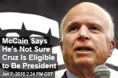 McCain Says He's Not Sure Cruz Is Eligible to Be President