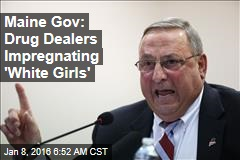 Maine Gov: Drug Dealers Impregnating 'White Girls'