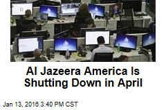 Al Jazeera America Is Shutting Down in April