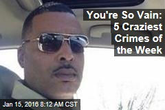 You're So Vain: 5 Craziest Crimes of the Week