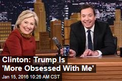 Clinton: Trump Is 'More Obsessed With Me'