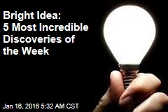 Bright Idea: 5 Most Incredible Discoveries of the Week