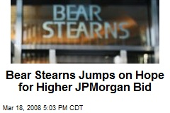 Bear Stearns Jumps on Hope for Higher JPMorgan Bid