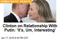 Clinton on Relationship With Putin: 'It's, Um, Interesting'