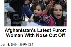 Afghanistan's Latest Furor: Woman With Nose Cut Off