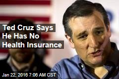Ted Cruz Says He Has No Health Insurance