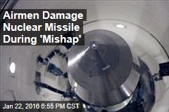 Airmen Damage Nuclear Missile During 'Mishap'