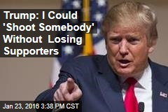 Trump: I Could 'Shoot Somebody' Without Losing Supporters
